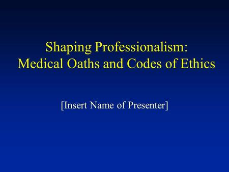 Shaping Professionalism: Medical Oaths and Codes of Ethics [Insert Name of Presenter]