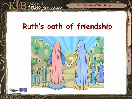 Ruth's oath of friendship Route C Age 8-9 Ruth's oath of friendship.