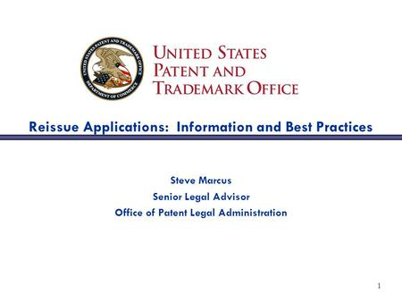 1 Reissue Applications: Information and Best Practices Steve Marcus Senior Legal Advisor Office of Patent Legal Administration.