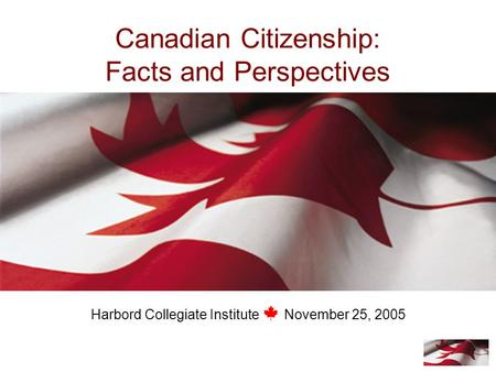 Canadian Citizenship: Facts and Perspectives Harbord Collegiate Institute November 25, 2005.