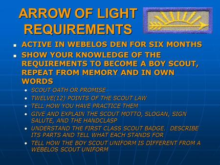 ARROW OF LIGHT REQUIREMENTS ACTIVE IN WEBELOS DEN FOR SIX MONTHS ACTIVE IN WEBELOS DEN FOR SIX MONTHS SHOW YOUR KNOWLEDGE OF THE REQUIREMENTS TO BECOME.