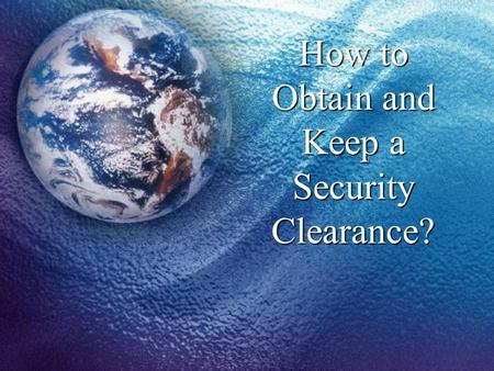 How to Obtain and Keep a Security Clearance?. What Is A Security Clearance? A determination made by the government that you are stable and trustworthy,