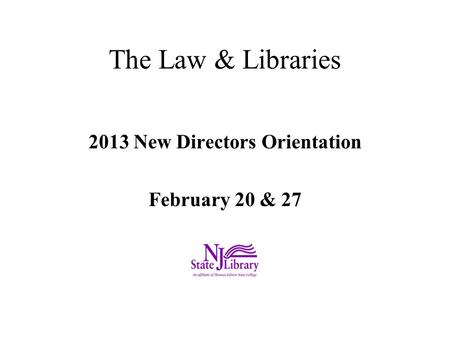 The Law & Libraries 2013 New Directors Orientation February 20 & 27.