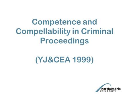 Competence and Compellability in Criminal Proceedings (YJ&CEA 1999)