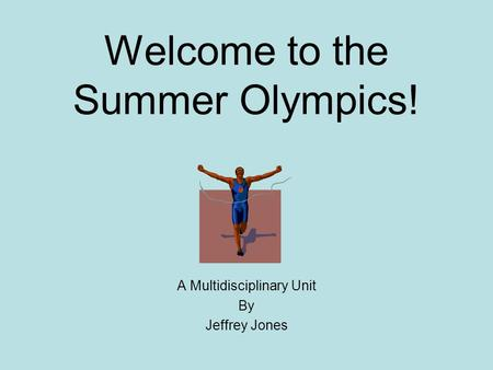 Welcome to the Summer Olympics! A Multidisciplinary Unit By Jeffrey Jones.