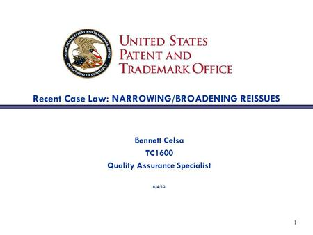 1 Recent Case Law: NARROWING/BROADENING REISSUES Bennett Celsa TC1600 Quality Assurance Specialist 6/4/13.