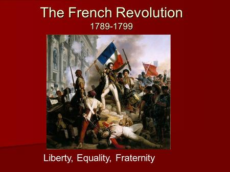 The French Revolution 1789-1799 Liberty, Equality, Fraternity.