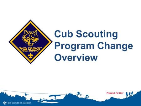 Cub Scouting Program Change Overview. Cub Scouts TIMELINE 1930-2014 1930's Dens – boy led Joining Age – 9 Bobcat, Wolf (9), Bear (10), Lion (11) Knickers.