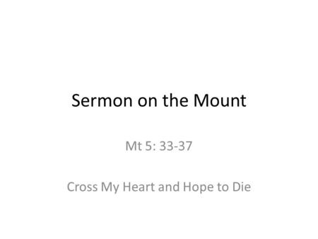 Sermon on the Mount Mt 5: 33-37 Cross My Heart and Hope to Die.
