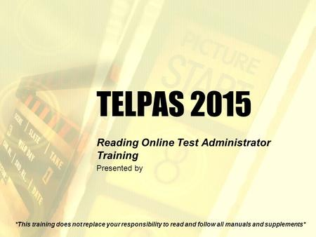 TELPAS 2015 Reading Online Test Administrator Training Presented by *This training does not replace your responsibility to read and follow all manuals.