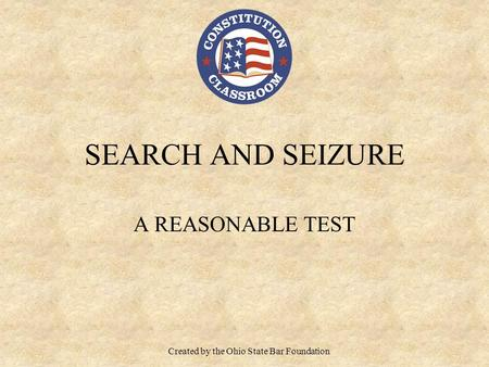 SEARCH AND SEIZURE A REASONABLE TEST Created by the Ohio State Bar Foundation.