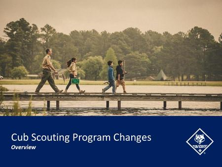 Cub Scouting Program Changes Overview. Precedent for Change Cub Scouting Program Changes Over the Years…