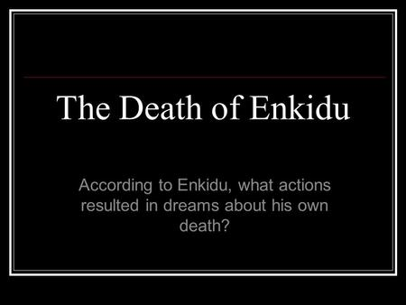 The Death of Enkidu According to Enkidu, what actions resulted in dreams about his own death?