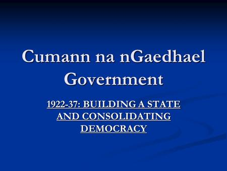 Cumann na nGaedhael Government 1922-37: BUILDING A STATE AND CONSOLIDATING DEMOCRACY.