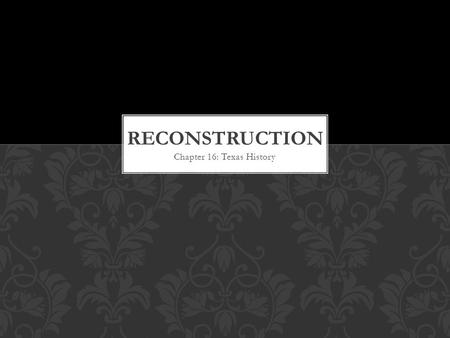 Chapter 16: Texas History. Reconstruction: The Civil War was followed by a period in which Southern states were brought back in to the Union. This period.