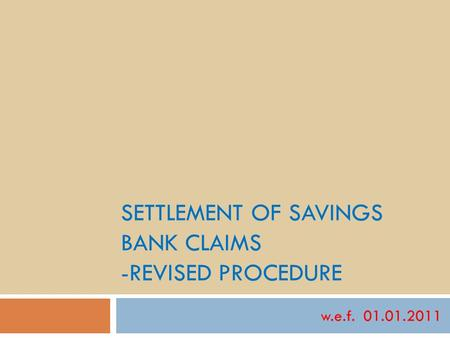 SETTLEMENT OF SAVINGS BANK CLAIMS -REVISED PROCEDURE w.e.f. 01.01.2011.