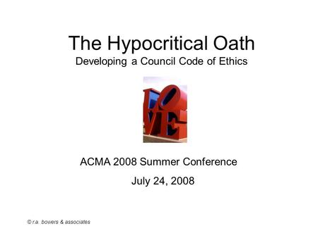 © r.a. bowers & associates The Hypocritical Oath Developing a Council Code of Ethics ACMA 2008 Summer Conference July 24, 2008.