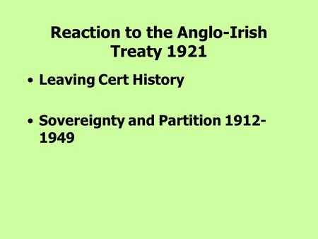 Reaction to the Anglo-Irish Treaty 1921 Leaving Cert History Sovereignty and Partition 1912- 1949.