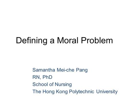 Defining a Moral Problem Samantha Mei-che Pang RN, PhD School of Nursing The Hong Kong Polytechnic University.