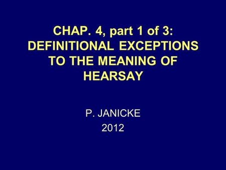 CHAP. 4, part 1 of 3: DEFINITIONAL EXCEPTIONS TO THE MEANING OF HEARSAY P. JANICKE 2012.