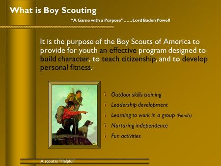 "What is Boy Scouting ""A Game with a Purpose""……Lord Baden Powell It is the purpose of the Boy Scouts of America to provide for youth an effective program."