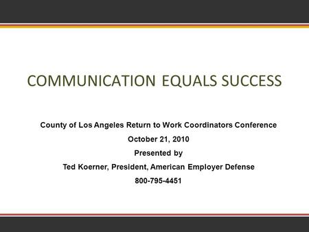 1 COMMUNICATION EQUALS SUCCESS County of Los Angeles Return to Work Coordinators Conference October 21, 2010 Presented by Ted Koerner, President, American.