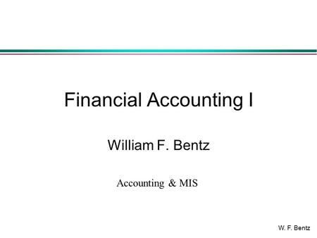 W. F. Bentz Financial Accounting I William F. Bentz Accounting & MIS.