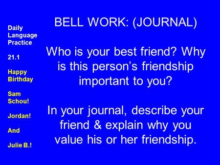 BELL WORK: (JOURNAL) Who is your best friend? Why is this person's friendship important to you? In your journal, describe your friend & explain why you.