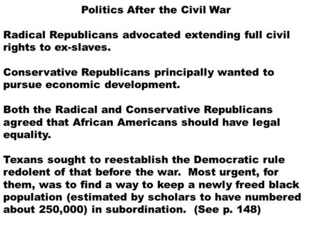 Politics After the Civil War Radical Republicans advocated extending full civil rights to ex-slaves. Conservative Republicans principally wanted to pursue.