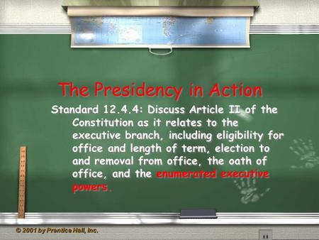 © 2001 by Prentice Hall, Inc. The Presidency in Action Standard 12.4.4: Discuss Article II of the Constitution as it relates to the executive branch, including.