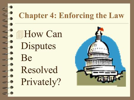 Chapter 4: Enforcing the Law 4 How Can Disputes Be Resolved Privately?