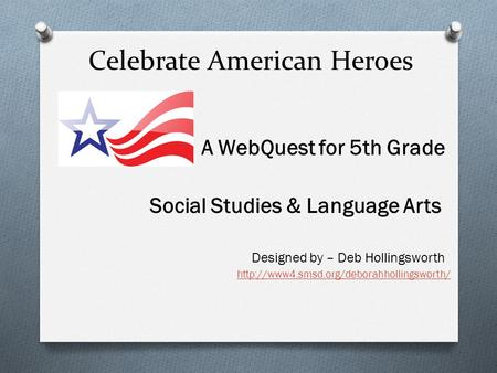 Celebrate American Heroes A WebQuest for 5th Grade Social Studies & Language Arts Designed by – Deb Hollingsworth