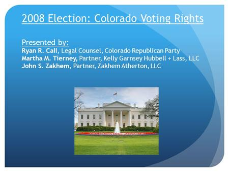 2008 Election: Colorado Voting Rights Presented by: Ryan R. Call, Legal Counsel, Colorado Republican Party Martha M. Tierney, Partner, Kelly Garnsey Hubbell.