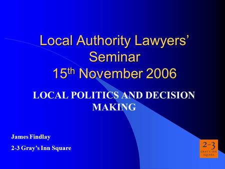 Local Authority Lawyers' Seminar 15 th November 2006 LOCAL POLITICS AND DECISION MAKING James Findlay 2-3 Gray's Inn Square.