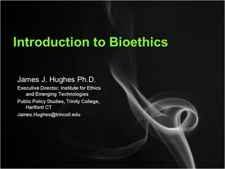 Copyright Institute for Ethics and Emerging Technologies 2008 Introduction to Bioethics James J. Hughes Ph.D. Executive Director, Institute for Ethics.