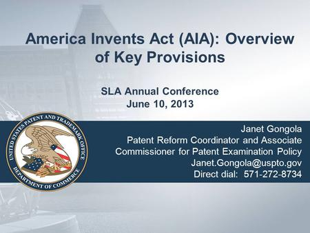 America Invents Act (AIA): Overview of Key Provisions SLA Annual Conference June 10, 2013 Janet Gongola Patent Reform Coordinator and Associate Commissioner.