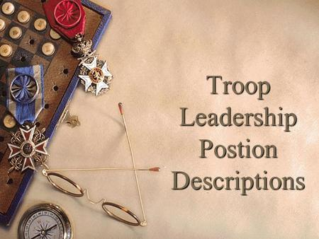 Troop Leadership Postion Descriptions. Learning Leadership (Know) – what do I need to KNOW for my position? How to Fulfill Your Role (Be) – what kind.