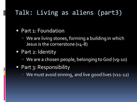 Talk: Living as aliens (part3)  Part 1: Foundation  We are living stones, forming a building in which Jesus is the cornerstone (v4-8)  Part 2: Identity.