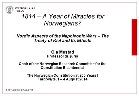 © DET JURIDISKE FAKULTET UNIVERSITETET I OSLO 1814 – A Year of Miracles for Norwegians? Nordic Aspects of the Napoleonic Wars – The Treaty of Kiel and.
