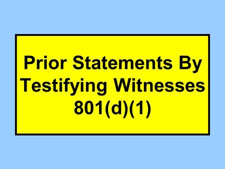 Prior Statements By Testifying Witnesses 801(d)(1)