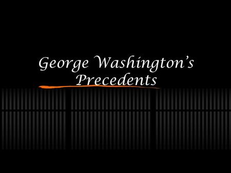 George Washington's Precedents. What Is A Precedent? Any act, decision, or case that serves as a guide to the future. A tradition.