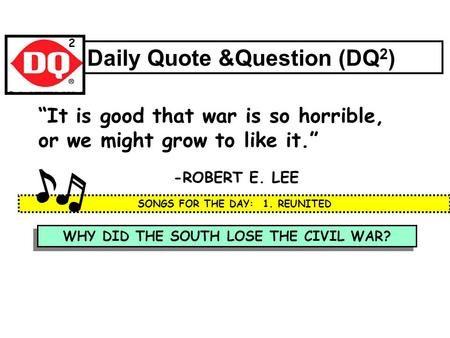 "WHY DID THE SOUTH LOSE THE CIVIL WAR? Daily Quote &Question (DQ 2 ) ""It is good that war is so horrible, or we might grow to like it."" -ROBERT E. LEE."