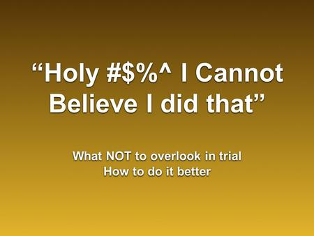 """Holy #$%^ I Cannot Believe I did that"" What NOT to overlook in trial How to do it better What NOT to overlook in trial How to do it better."
