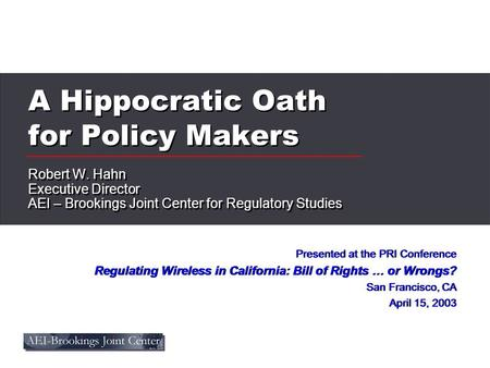 A Hippocratic Oath for Policy Makers Robert W. Hahn Executive Director AEI – Brookings Joint Center for Regulatory Studies Robert W. Hahn Executive Director.