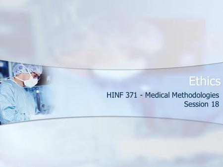 Ethics HINF 371 - Medical Methodologies Session 18.