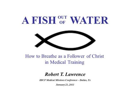 Robert T. Lawrence IHCF Medical Missions Conference – Dallas, Tx January 21, 2011 How to Breathe as a Follower of Christ in Medical Training A FISH WATER.