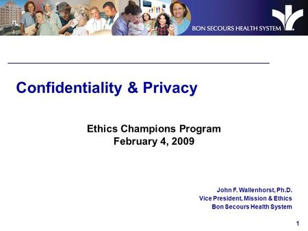 1 Confidentiality & Privacy Ethics Champions Program February 4, 2009 John F. Wallenhorst, Ph.D. Vice President, Mission & Ethics Bon Secours Health System.