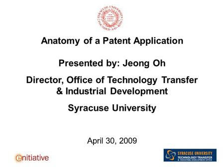 Anatomy of a Patent Application Presented by: Jeong Oh Director, Office of Technology Transfer & Industrial Development Syracuse University April 30, 2009.