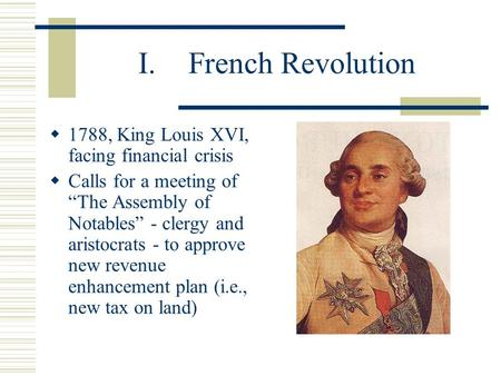 "I.French Revolution  1788, King Louis XVI, facing financial crisis  Calls for a meeting of ""The Assembly of Notables"" - clergy and aristocrats - to approve."