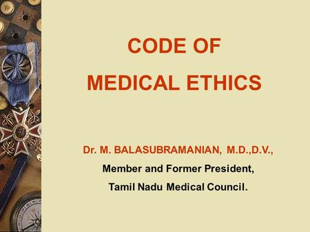 CODE OF MEDICAL ETHICS Dr. M. BALASUBRAMANIAN, M.D.,D.V., Member and Former President, Tamil Nadu Medical Council.